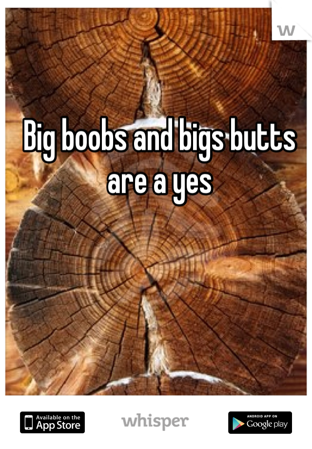 Big boobs and bigs butts are a yes