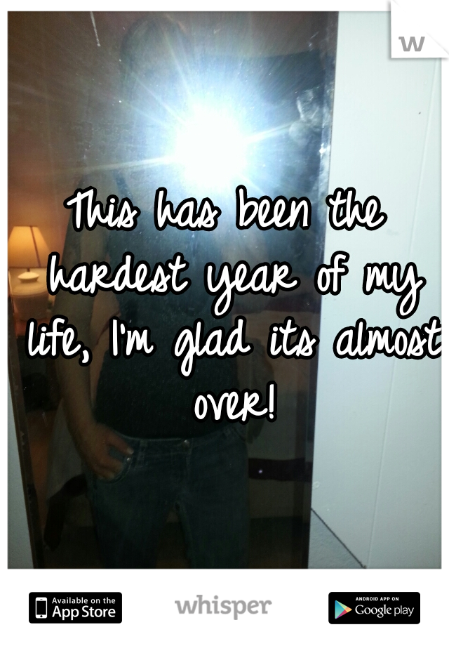This has been the hardest year of my life, I'm glad its almost over!