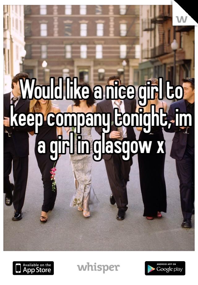 Would like a nice girl to keep company tonight, im a girl in glasgow x