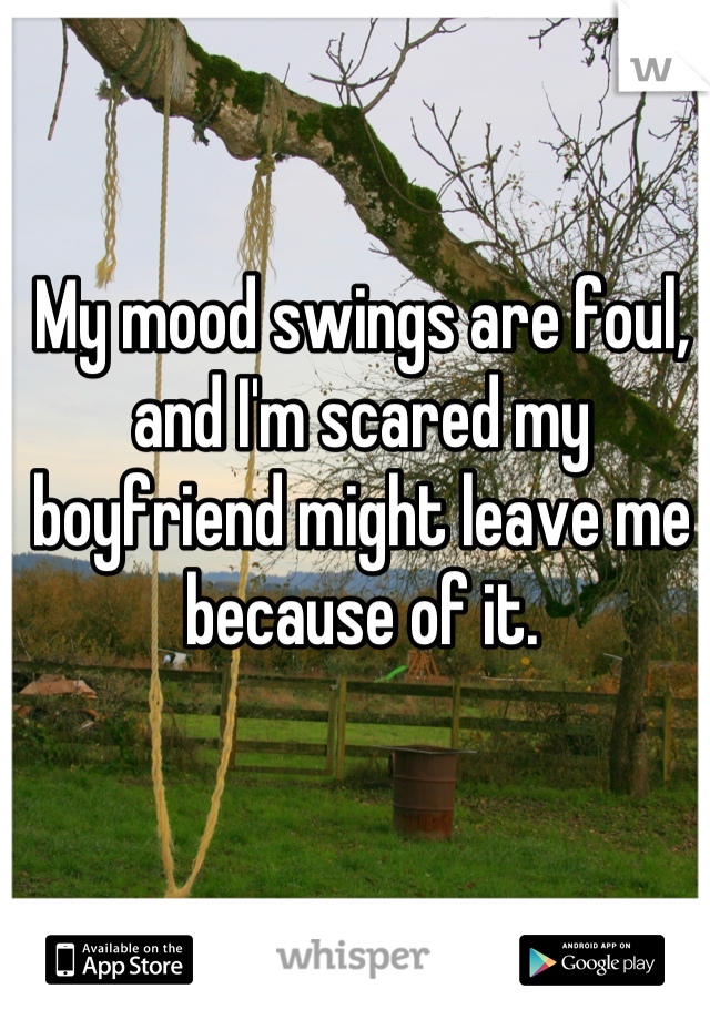 My mood swings are foul, and I'm scared my boyfriend might leave me because of it.
