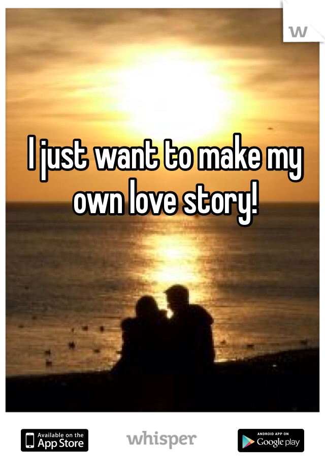 I just want to make my own love story!