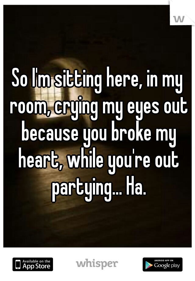 So I'm sitting here, in my room, crying my eyes out because you broke my heart, while you're out partying... Ha.
