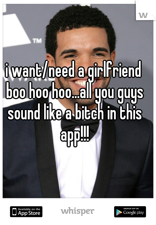 i want/need a girlfriend boo hoo hoo...all you guys sound like a bitch in this app!!!