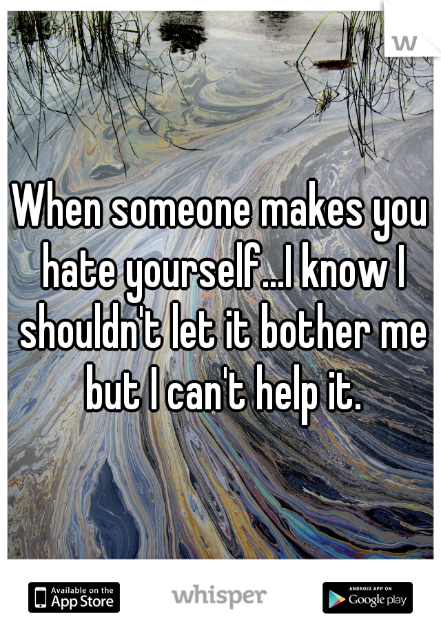 When someone makes you hate yourself...I know I shouldn't let it bother me but I can't help it.