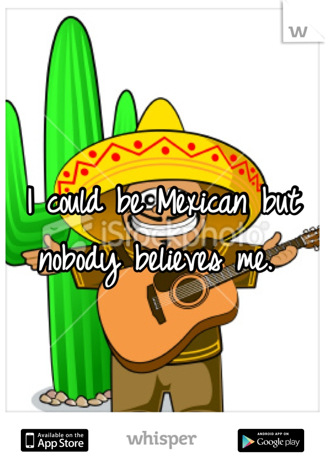 I could be Mexican but nobody believes me.