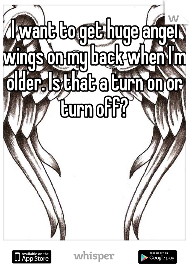 I want to get huge angel wings on my back when I'm older. Is that a turn on or turn off?