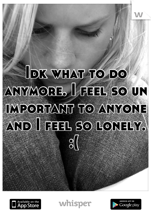 Idk what to do anymore. I feel so un important to anyone and I feel so lonely. :(