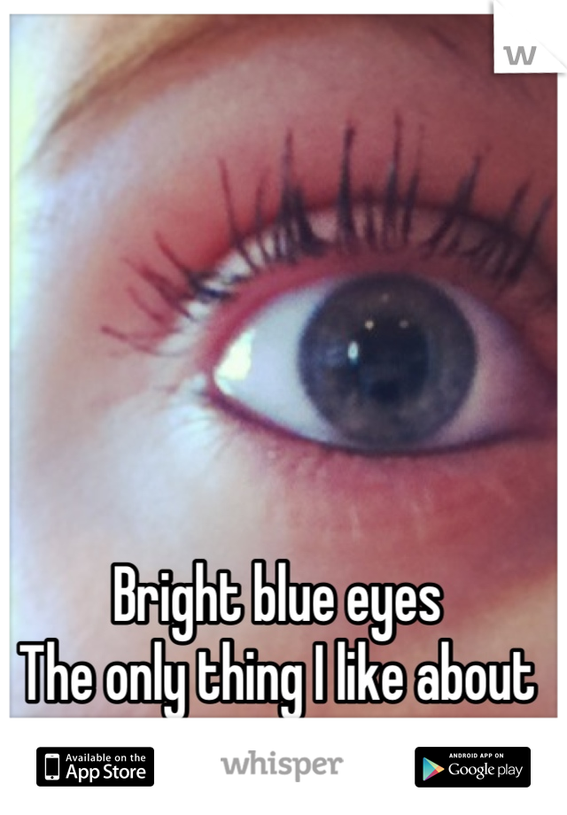 Bright blue eyes The only thing I like about me