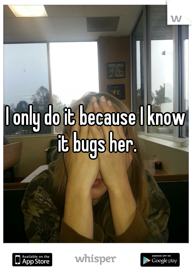 I only do it because I know it bugs her.