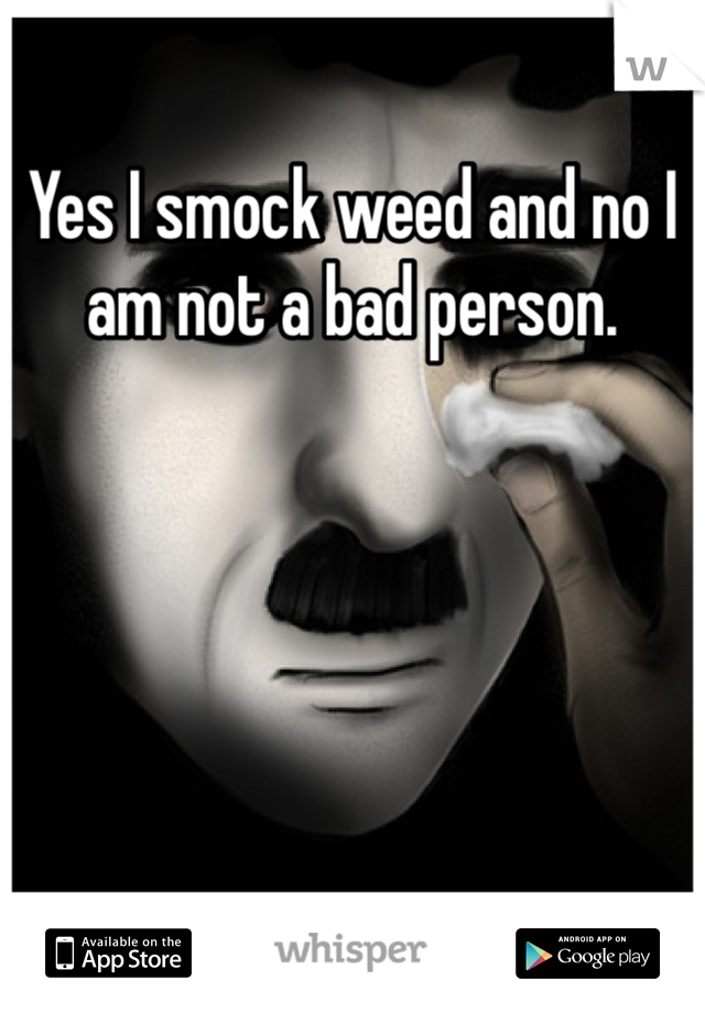 Yes I smock weed and no I am not a bad person.