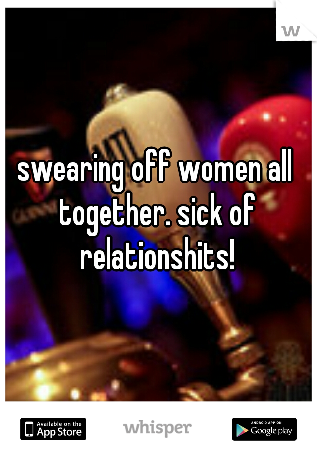 swearing off women all together. sick of relationshits!
