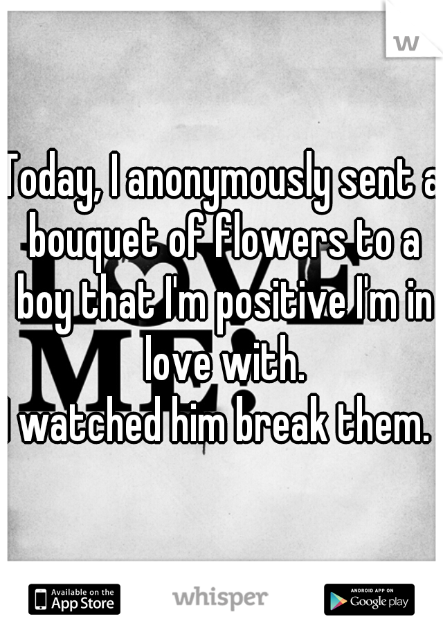 Today, I anonymously sent a bouquet of flowers to a boy that I'm positive I'm in love with.  I watched him break them.