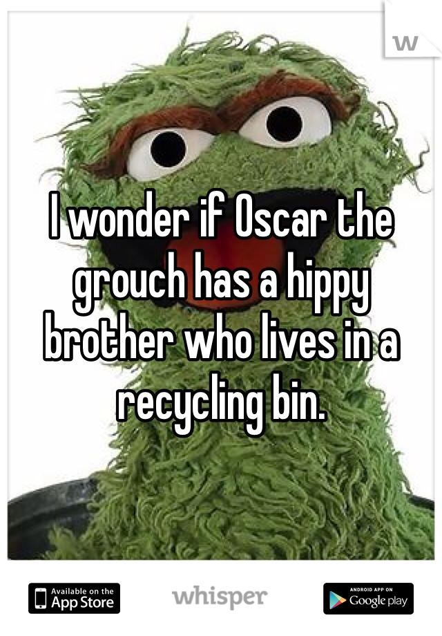 I wonder if Oscar the grouch has a hippy brother who lives in a recycling bin.