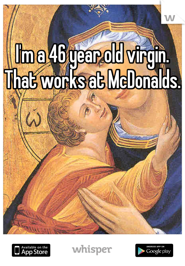 I'm a 46 year old virgin. That works at McDonalds.