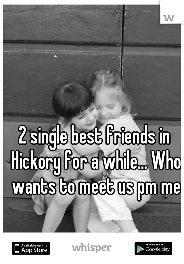 2 single best friends in Hickory for a while... Who wants to meet us pm me