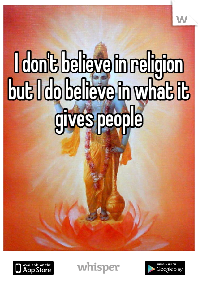 I don't believe in religion but I do believe in what it gives people