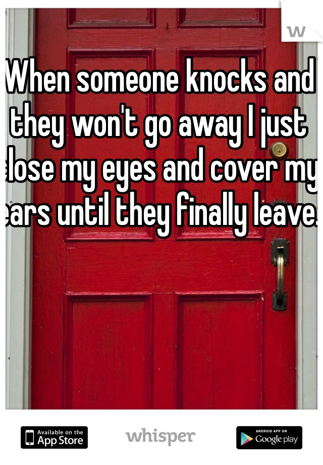 When someone knocks and they won't go away I just close my eyes and cover my ears until they finally leave.