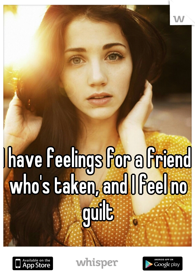 I have feelings for a friend who's taken, and I feel no guilt
