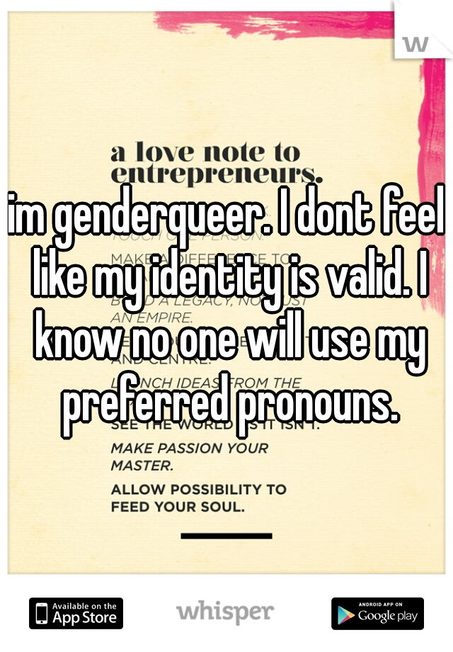 im genderqueer. I dont feel like my identity is valid. I know no one will use my preferred pronouns.