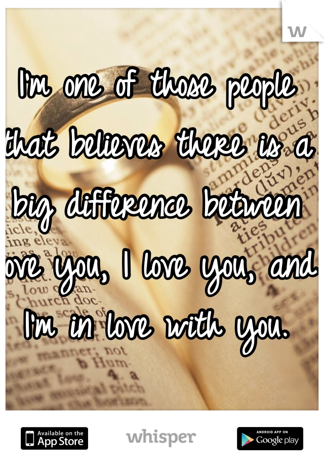 I'm one of those people that believes there is a big difference between love you, I love you, and I'm in love with you.