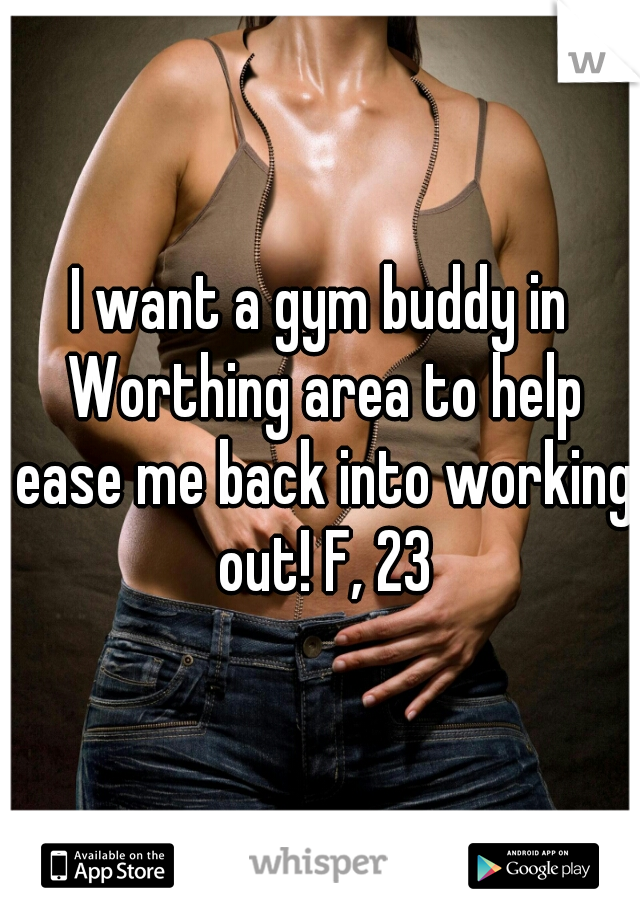 I want a gym buddy in Worthing area to help ease me back into working out! F, 23