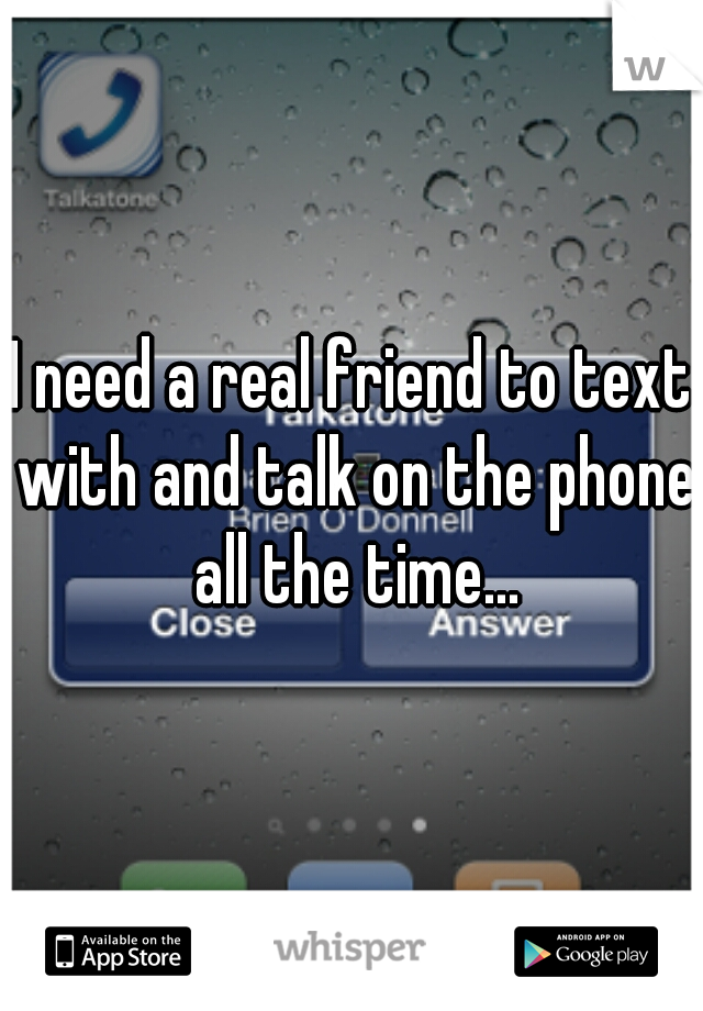 I need a real friend to text with and talk on the phone all the time...