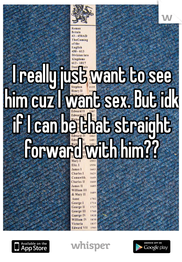 I really just want to see him cuz I want sex. But idk if I can be that straight forward with him??