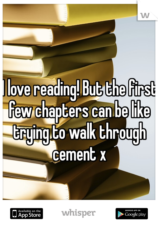 I love reading! But the first few chapters can be like trying to walk through cement x