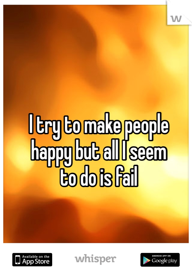 I try to make people happy but all I seem to do is fail