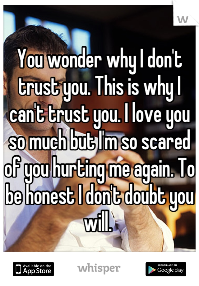You wonder why I don't trust you. This is why I can't trust you. I love you so much but I'm so scared of you hurting me again. To be honest I don't doubt you will.