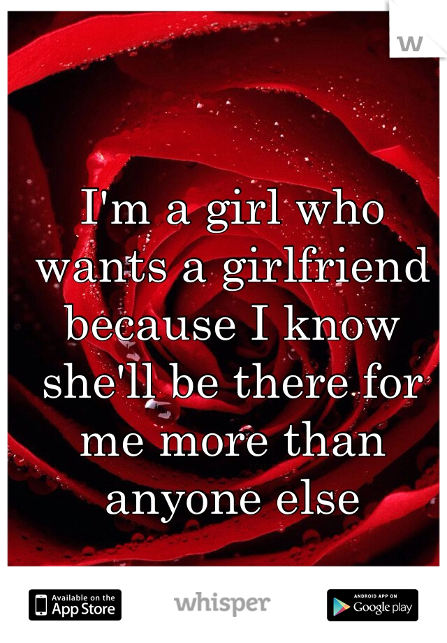 I'm a girl who wants a girlfriend because I know she'll be there for me more than anyone else