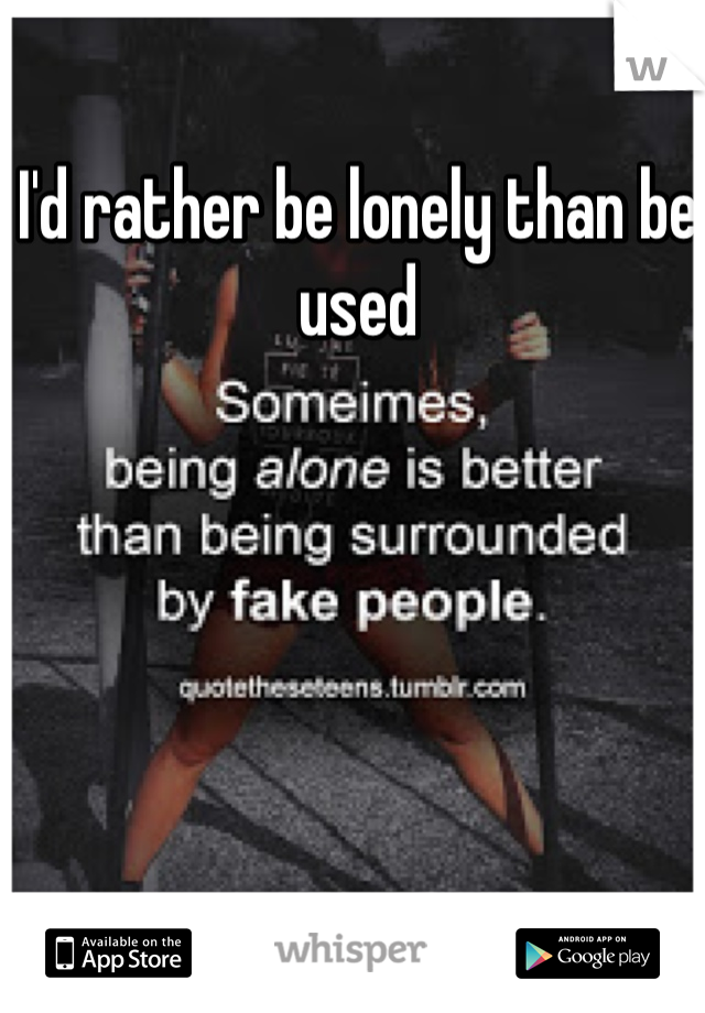 I'd rather be lonely than be used