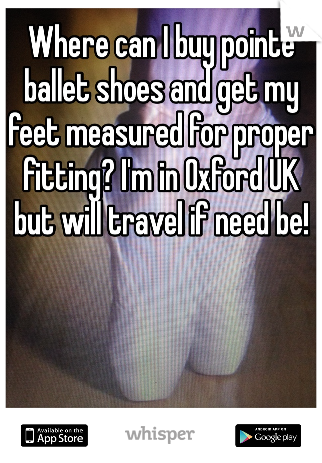 Where can I buy pointe ballet shoes and get my feet measured for proper fitting? I'm in Oxford UK but will travel if need be!