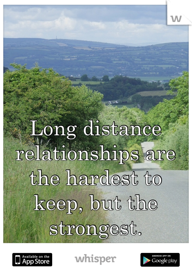Long distance relationships are the hardest to keep, but the strongest.