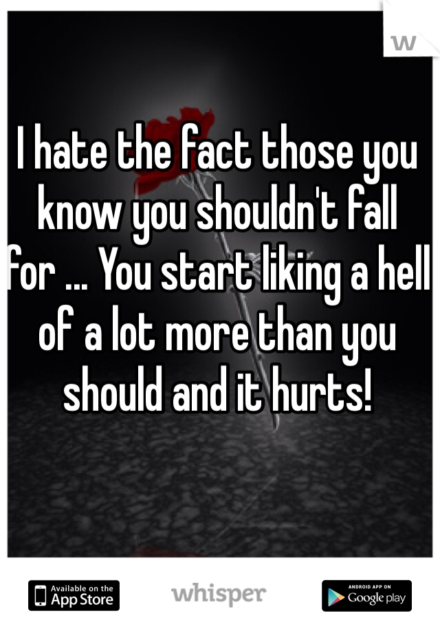 I hate the fact those you know you shouldn't fall for ... You start liking a hell of a lot more than you should and it hurts!
