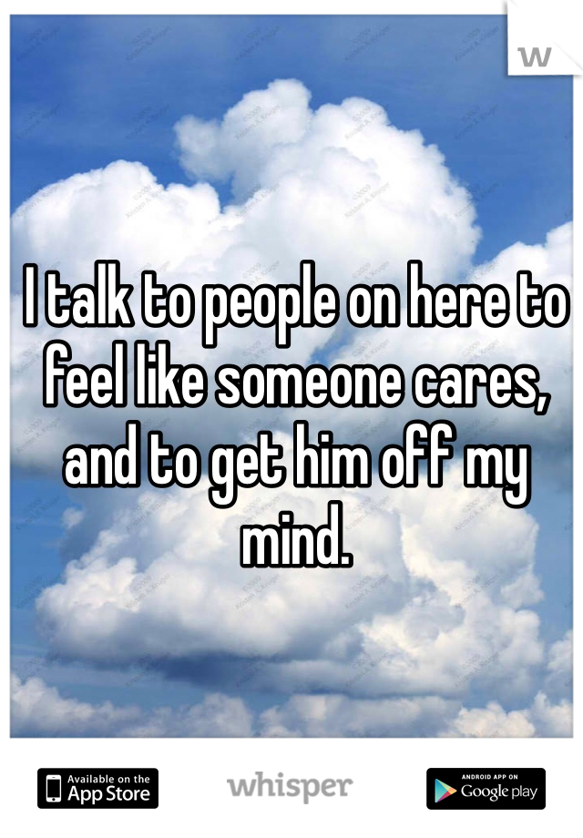 I talk to people on here to feel like someone cares, and to get him off my mind.