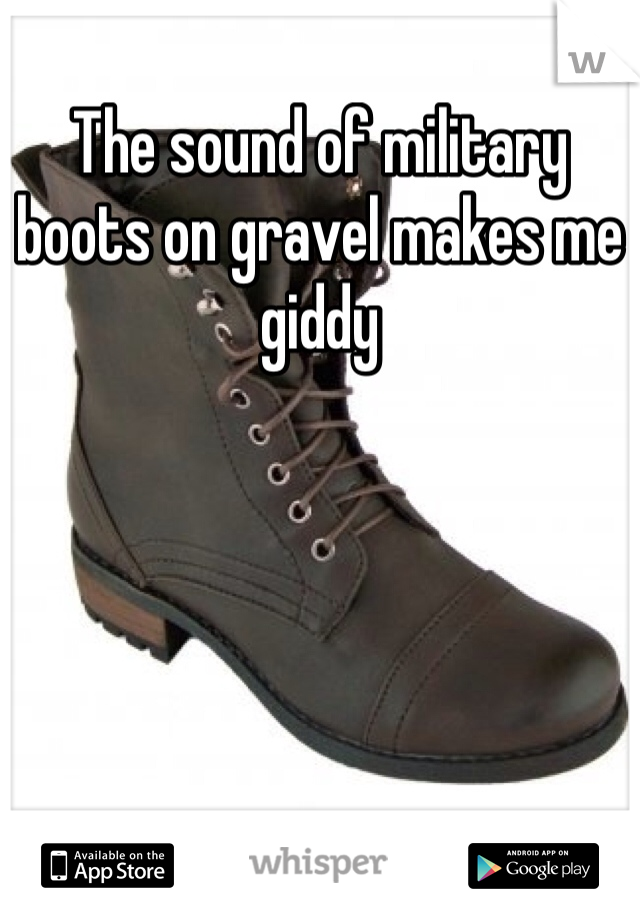 The sound of military boots on gravel makes me giddy