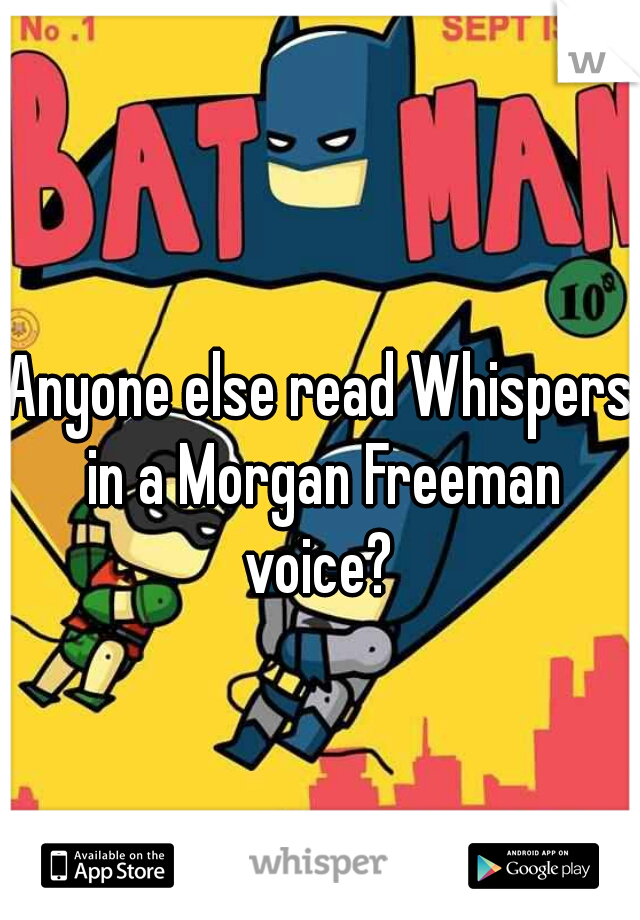 Anyone else read Whispers in a Morgan Freeman voice?