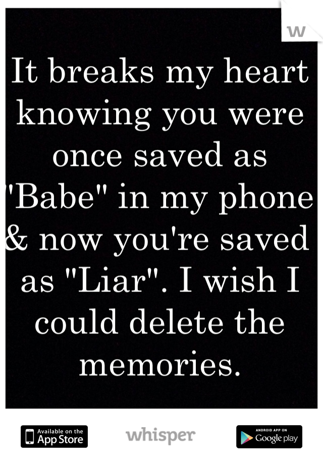"""It breaks my heart knowing you were once saved as """"Babe"""" in my phone & now you're saved as """"Liar"""". I wish I could delete the memories."""