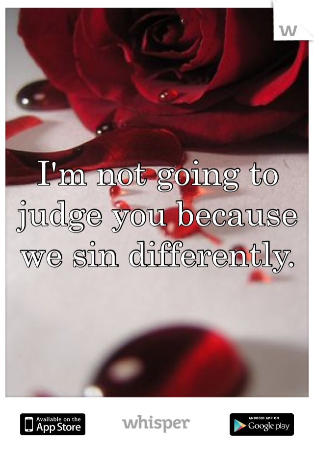 I'm not going to judge you because we sin differently.