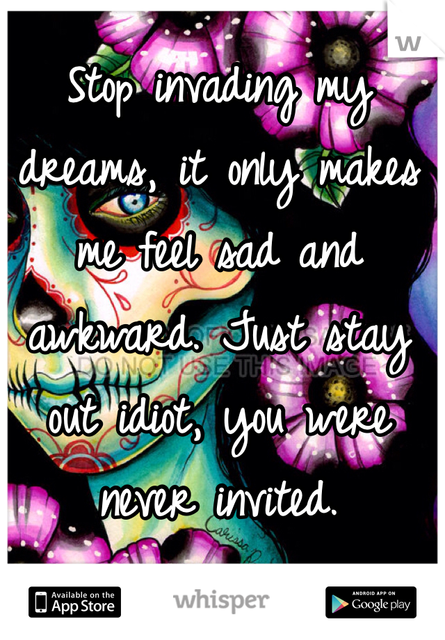 Stop invading my dreams, it only makes me feel sad and awkward. Just stay out idiot, you were never invited.