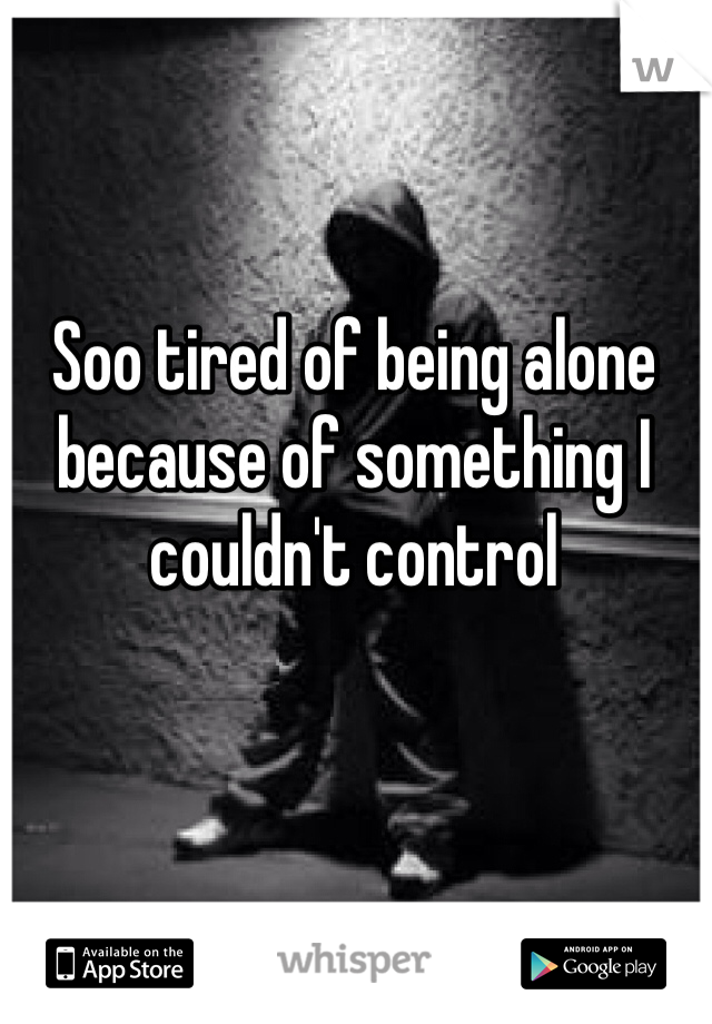 Soo tired of being alone because of something I couldn't control