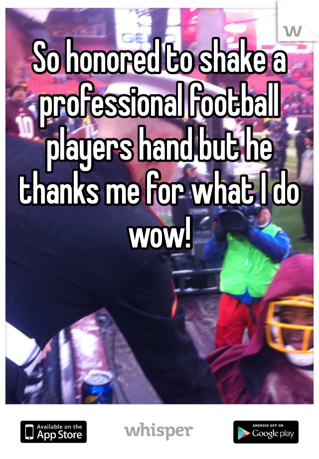 So honored to shake a professional football players hand but he thanks me for what I do wow!