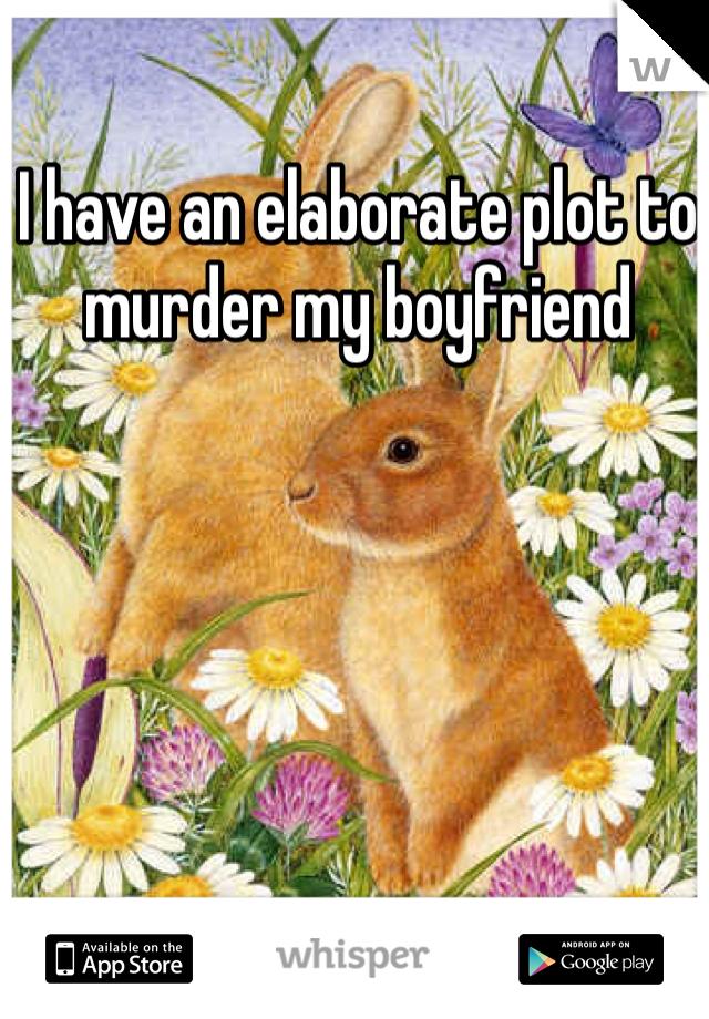 I have an elaborate plot to murder my boyfriend