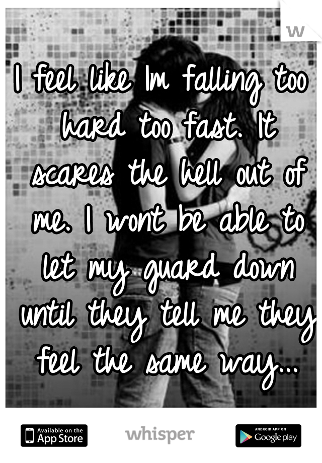 I feel like Im falling too hard too fast. It scares the hell out of me. I wont be able to let my guard down until they tell me they feel the same way...