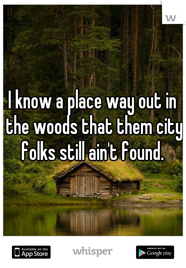I know a place way out in the woods that them city folks still ain't found.