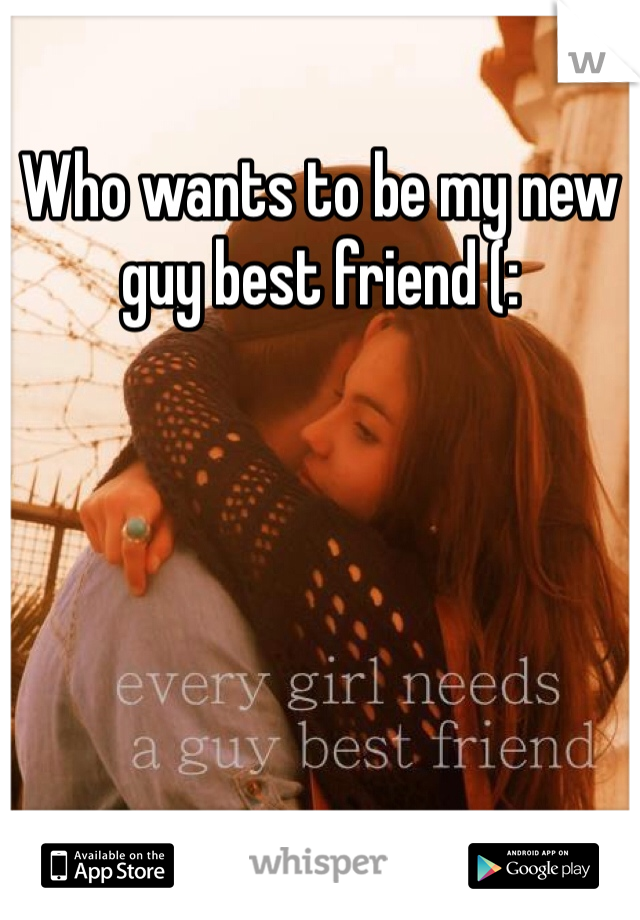 Who wants to be my new guy best friend (: