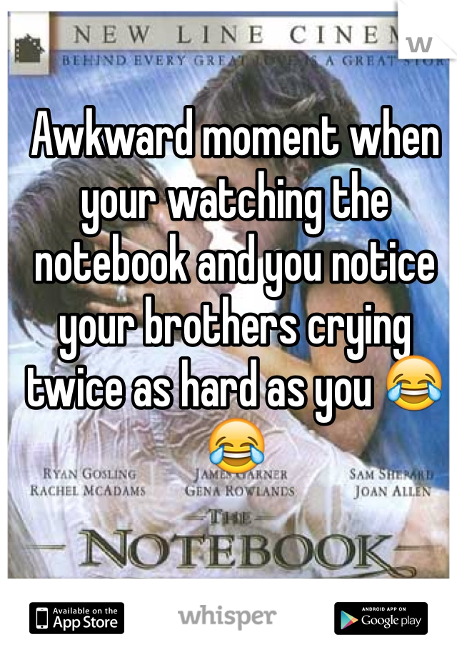 Awkward moment when your watching the notebook and you notice your brothers crying twice as hard as you 😂😂