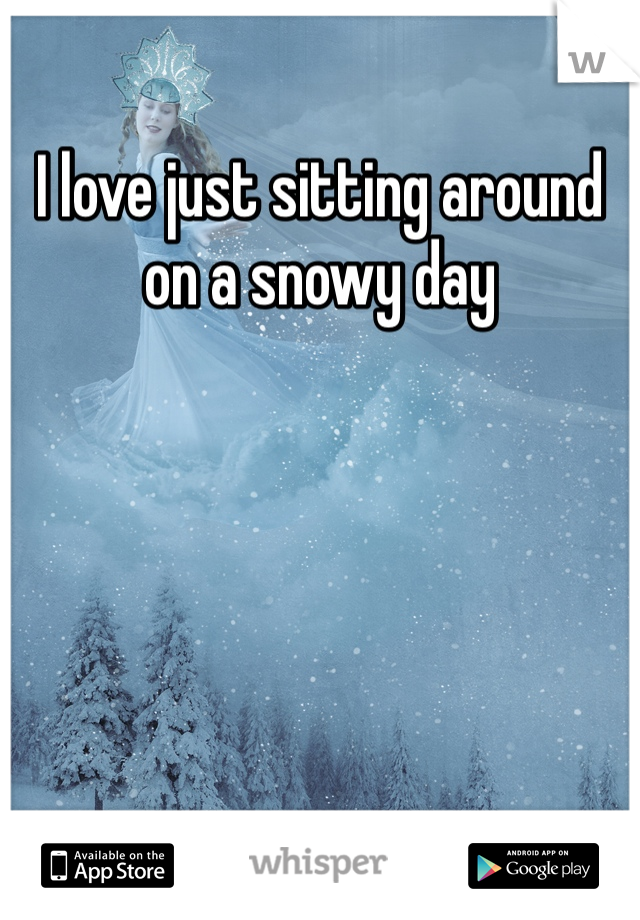 I love just sitting around on a snowy day