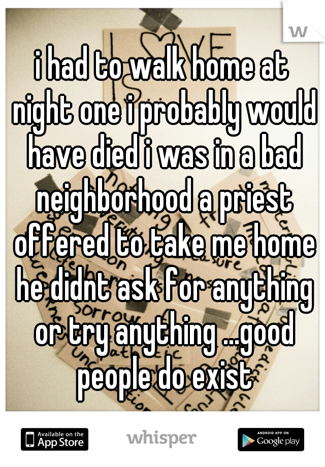 i had to walk home at night one i probably would have died i was in a bad neighborhood a priest offered to take me home he didnt ask for anything or try anything ...good people do exist